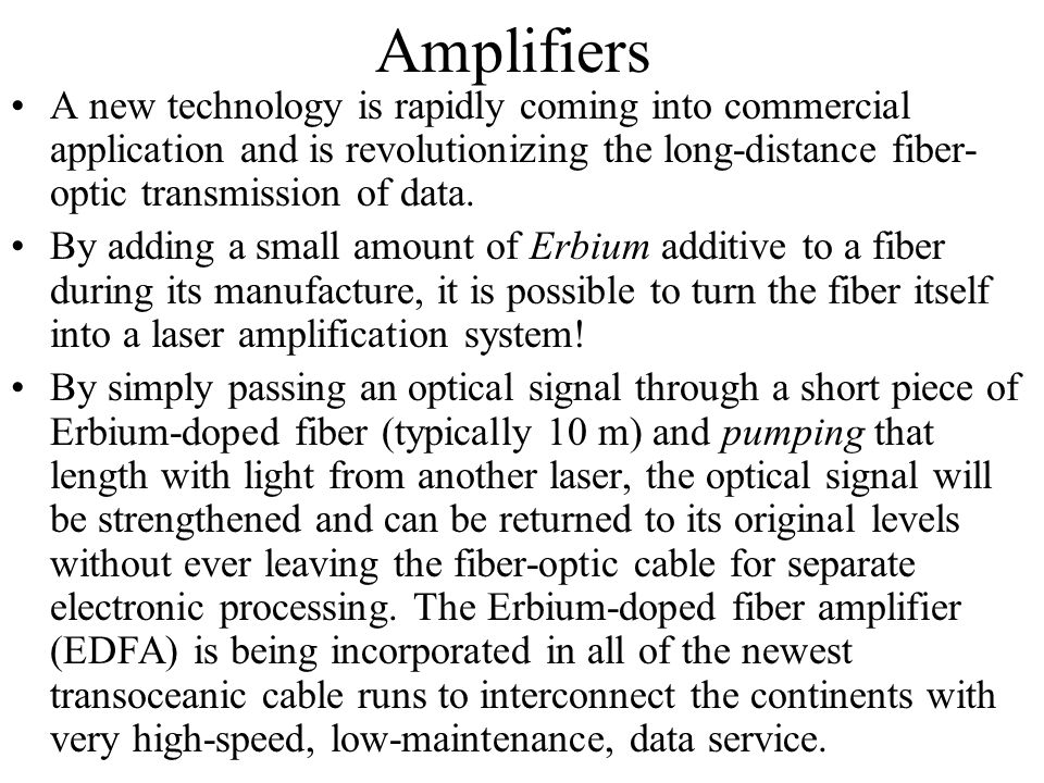 Amplifiers A new technology is rapidly coming into commercial application and is revolutionizing the long-distance fiber-optic transmission of data.
