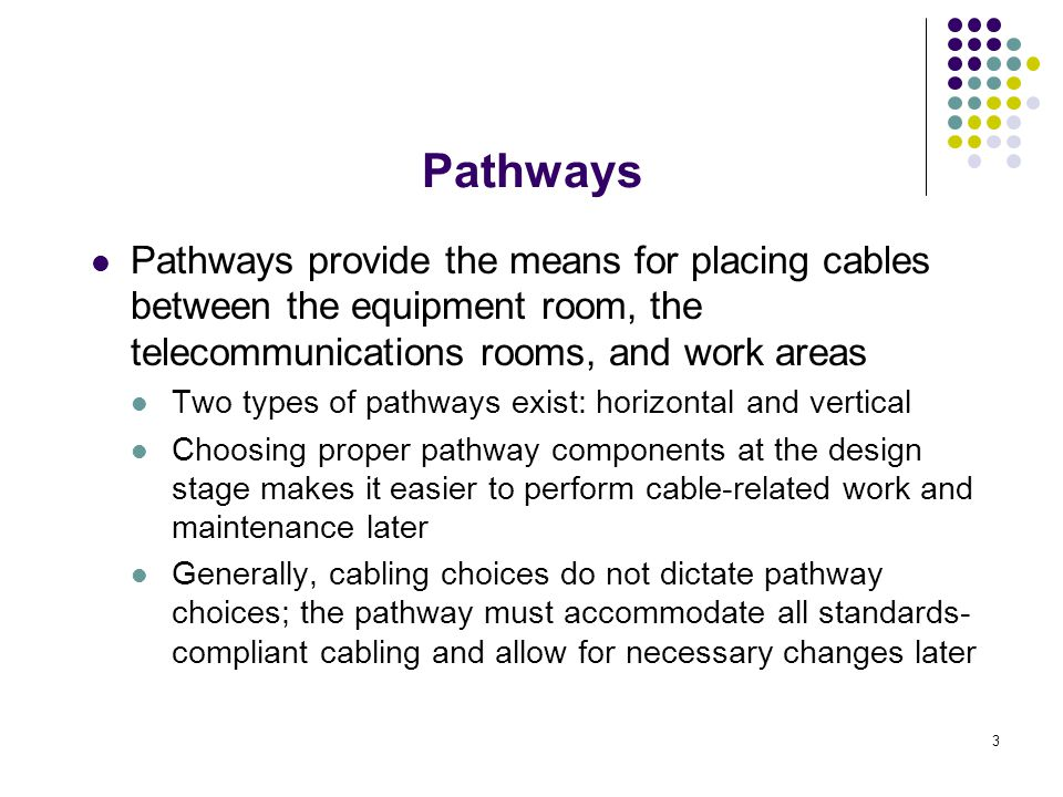 Pathways Pathways provide the means for placing cables between the equipment room, the telecommunications rooms, and work areas.