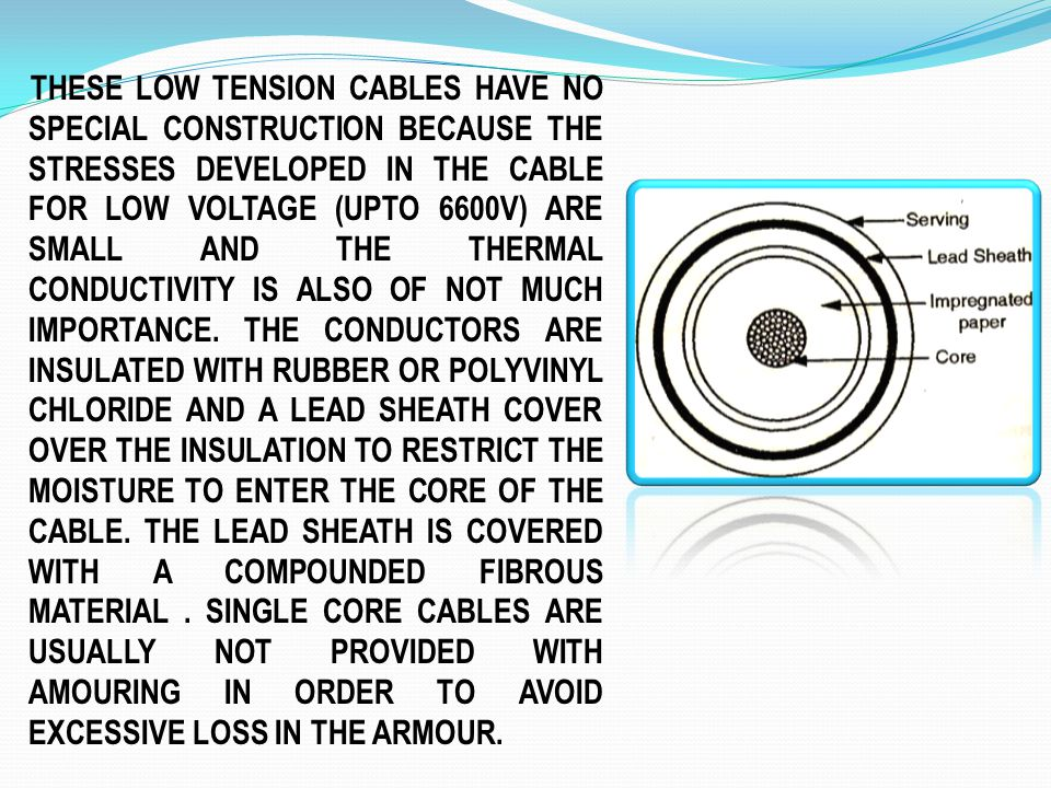 THESE LOW TENSION CABLES HAVE NO SPECIAL CONSTRUCTION BECAUSE THE STRESSES DEVELOPED IN THE CABLE FOR LOW VOLTAGE (UPTO 6600V) ARE SMALL AND THE THERMAL CONDUCTIVITY IS ALSO OF NOT MUCH IMPORTANCE.