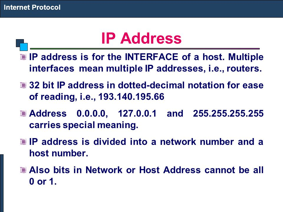 Internet Protocol IP Address. IP address is for the INTERFACE of a host. Multiple interfaces mean multiple IP addresses, i.e., routers.