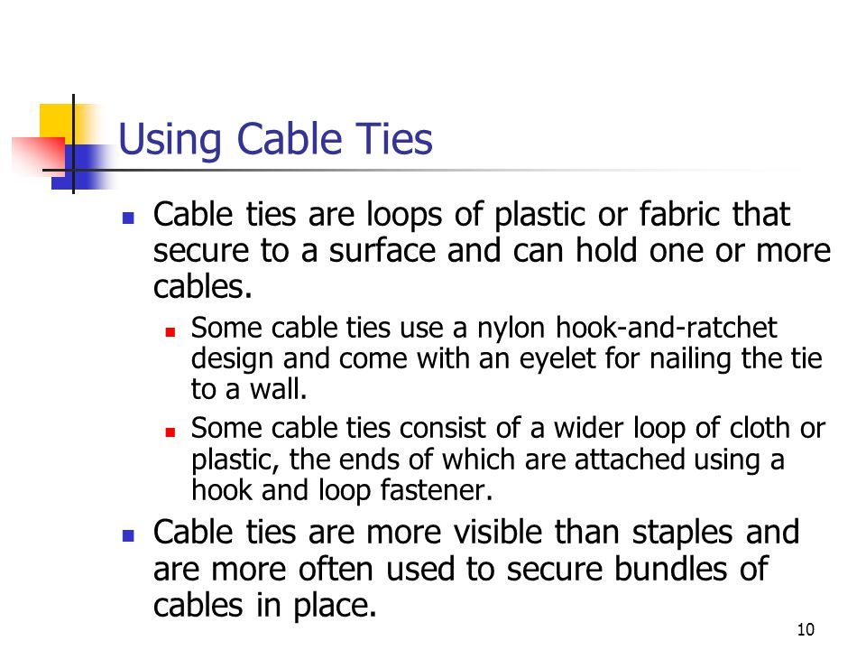 Using Cable Ties Cable ties are loops of plastic or fabric that secure to a surface and can hold one or more cables.
