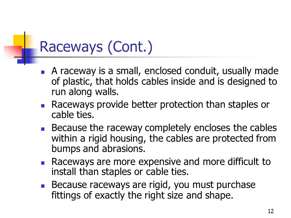 Raceways (Cont.) A raceway is a small, enclosed conduit, usually made of plastic, that holds cables inside and is designed to run along walls.
