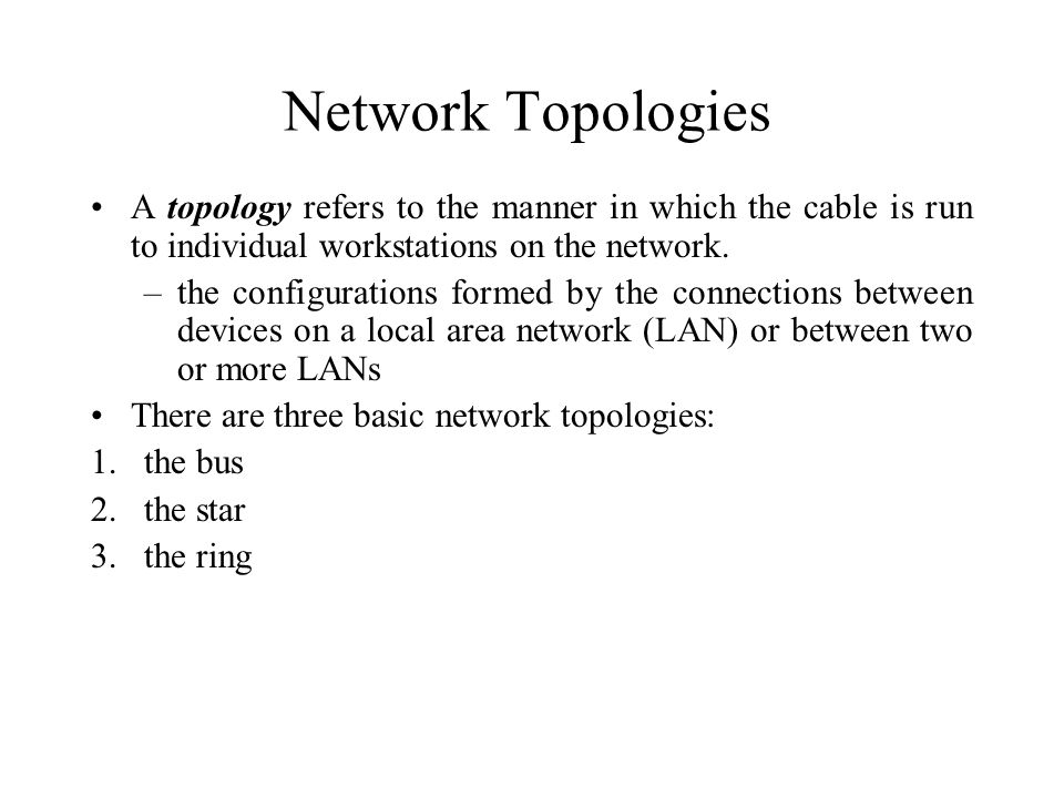 Network Topologies A topology refers to the manner in which the cable is run to individual workstations on the network.