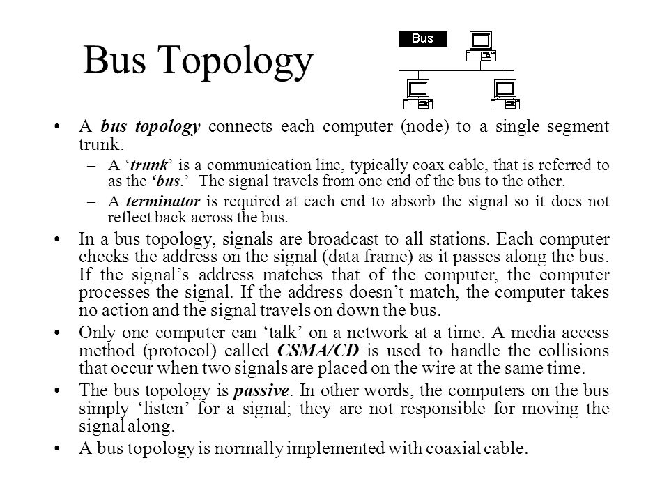 Bus Topology A bus topology connects each computer (node) to a single segment trunk.