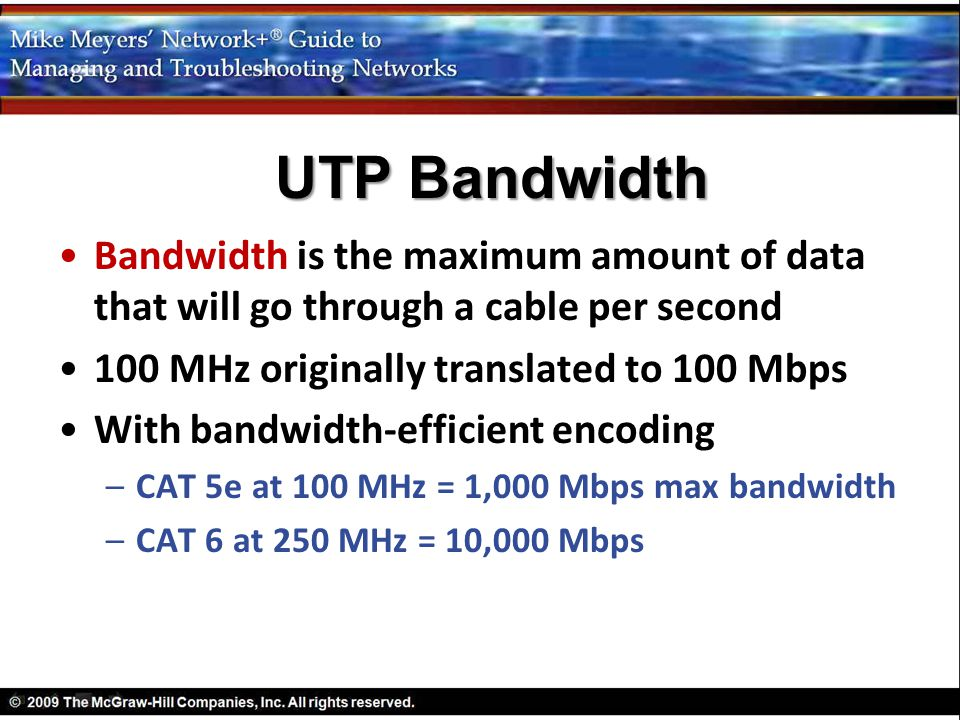 UTP Bandwidth Bandwidth is the maximum amount of data that will go through a cable per second. 100 MHz originally translated to 100 Mbps.