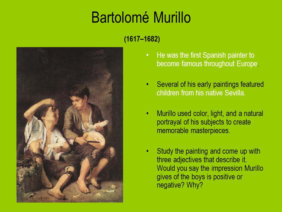 Bartolomé Murillo (1617–1682) He was the first Spanish painter to become famous throughout Europe.