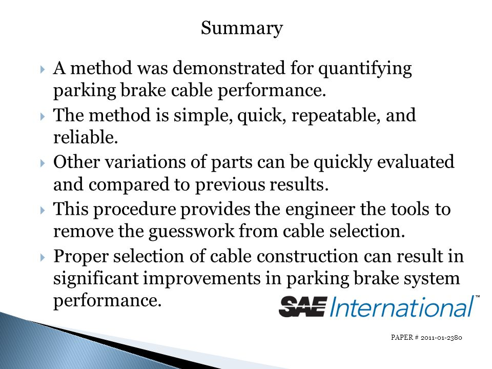 Summary A method was demonstrated for quantifying parking brake cable performance. The method is simple, quick, repeatable, and reliable.