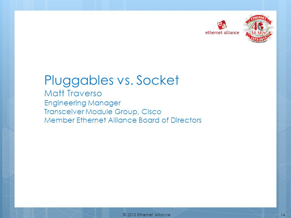 Pluggables vs. Socket Matt Traverso Engineering Manager Transceiver Module Group, Cisco Member Ethernet Alliance Board of Directors