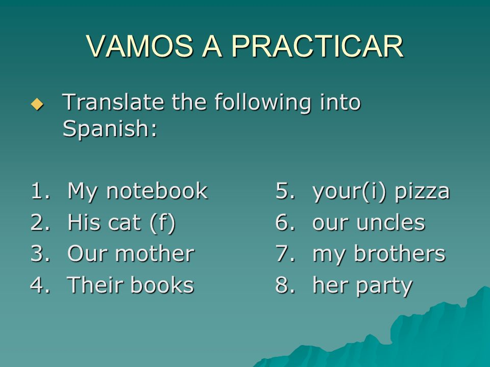 VAMOS A PRACTICAR Translate the following into Spanish: