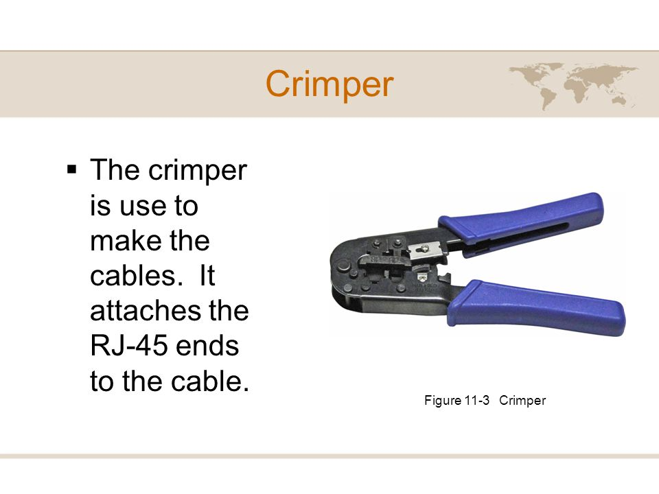 Crimper The crimper is use to make the cables. It attaches the RJ-45 ends to the cable.