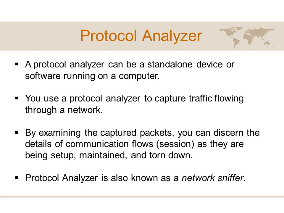 Protocol Analyzer A protocol analyzer can be a standalone device or software running on a computer.
