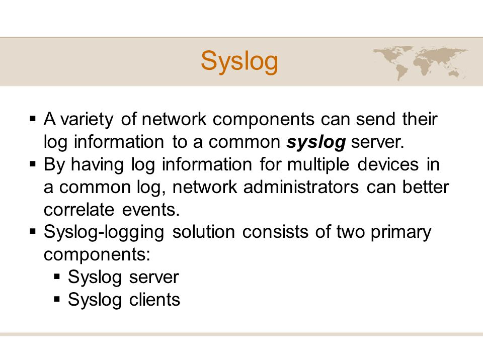 Syslog A variety of network components can send their log information to a common syslog server.