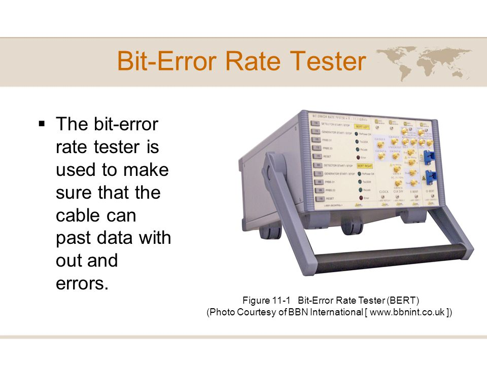 Bit-Error Rate Tester The bit-error rate tester is used to make sure that the cable can past data with out and errors.