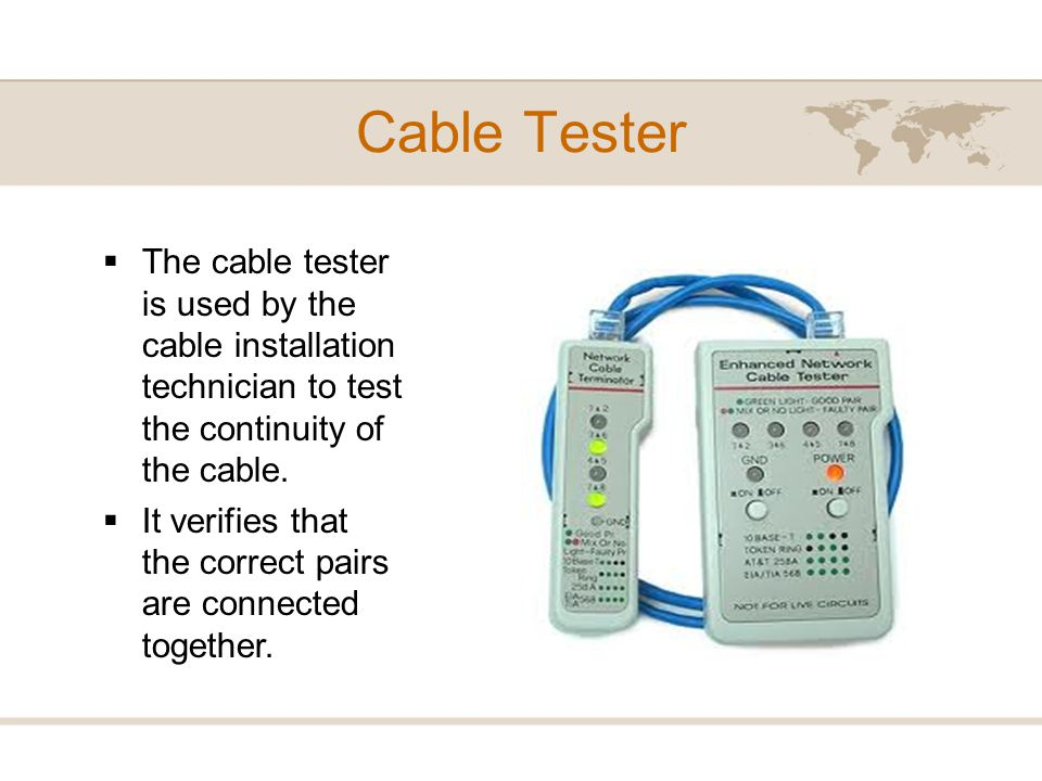 Cable Tester The cable tester is used by the cable installation technician to test the continuity of the cable.