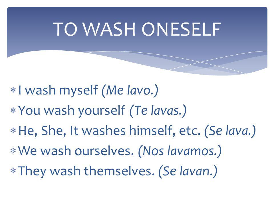 TO WASH ONESELF I wash myself (Me lavo.) You wash yourself (Te lavas.)