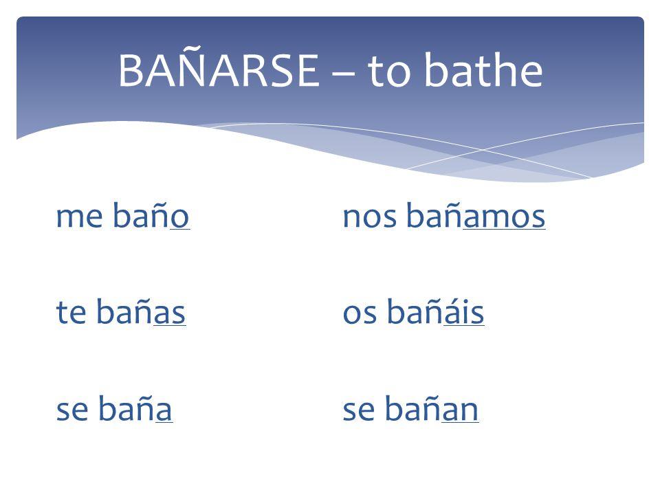 BAÑARSE – to bathe me baño te bañas se baña