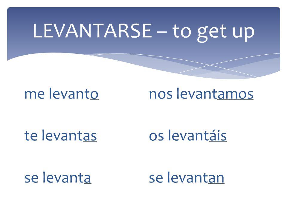 LEVANTARSE – to get up me levanto te levantas se levanta