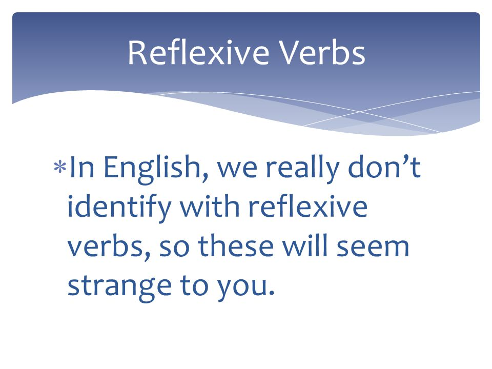 Reflexive Verbs In English, we really don't identify with reflexive verbs, so these will seem strange to you.