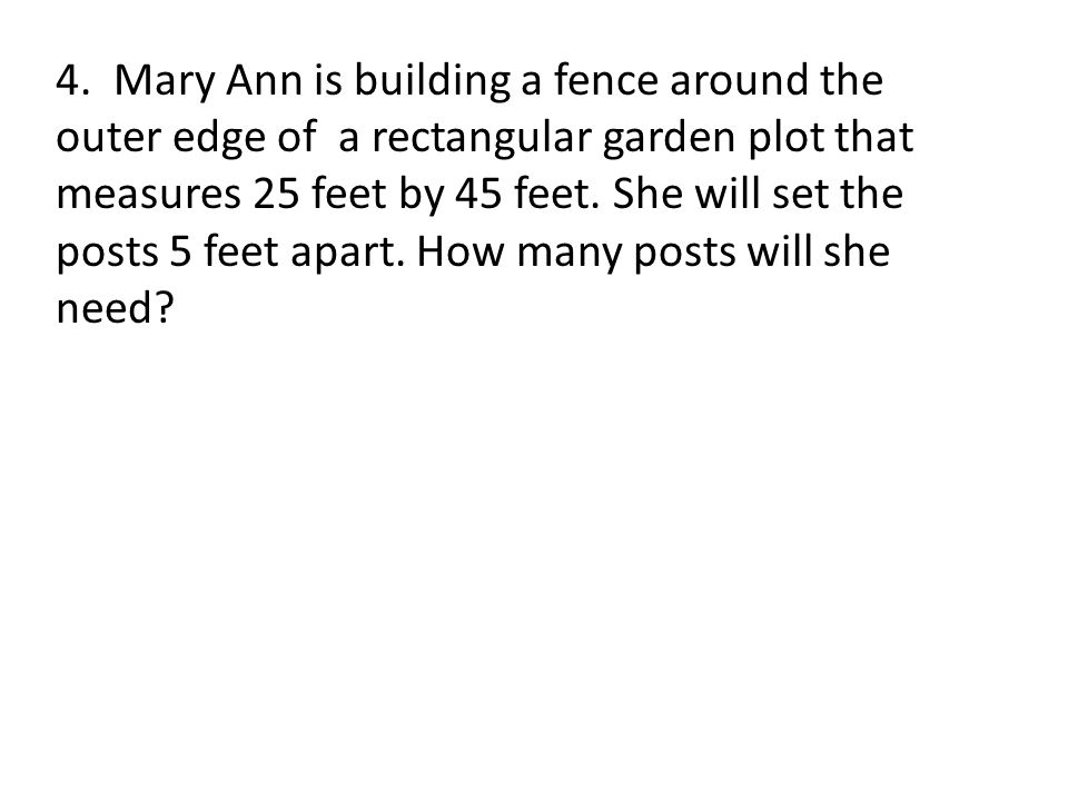 4. Mary Ann is building a fence around the outer edge of a rectangular garden plot that measures 25 feet by 45 feet. She will set the posts 5 feet apart. How many posts will she need