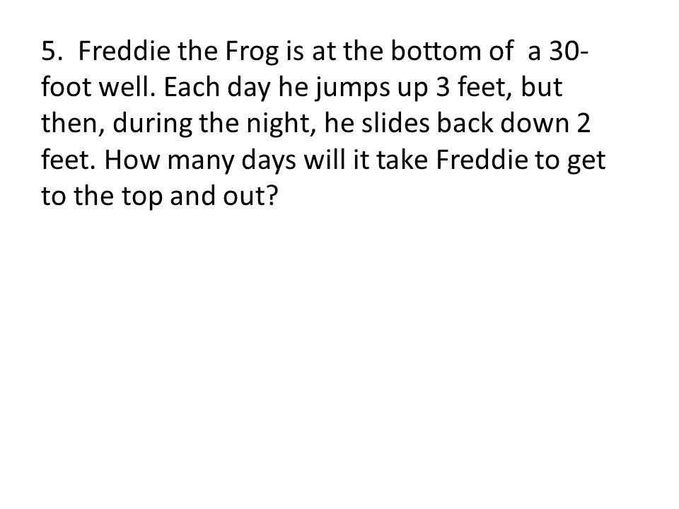 5. Freddie the Frog is at the bottom of a 30-foot well