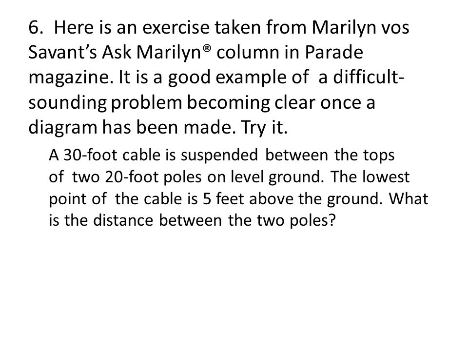 6. Here is an exercise taken from Marilyn vos Savant's Ask Marilyn® column in Parade magazine. It is a good example of a difficult- sounding problem becoming clear once a diagram has been made. Try it.