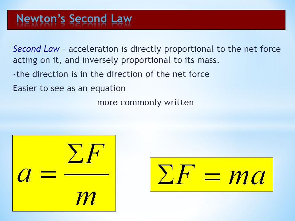 Newton's Second Law Second Law – acceleration is directly proportional to the net force acting on it, and inversely proportional to its mass.