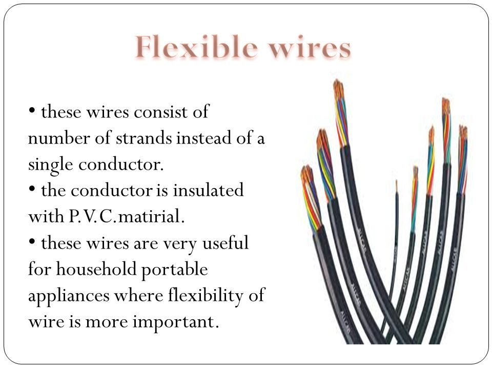Flexible wires these wires consist of number of strands instead of a single conductor. the conductor is insulated with P.V.C.matirial.