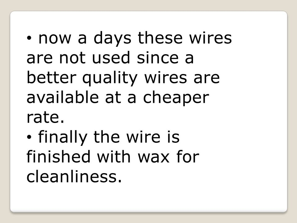 now a days these wires are not used since a better quality wires are available at a cheaper rate.