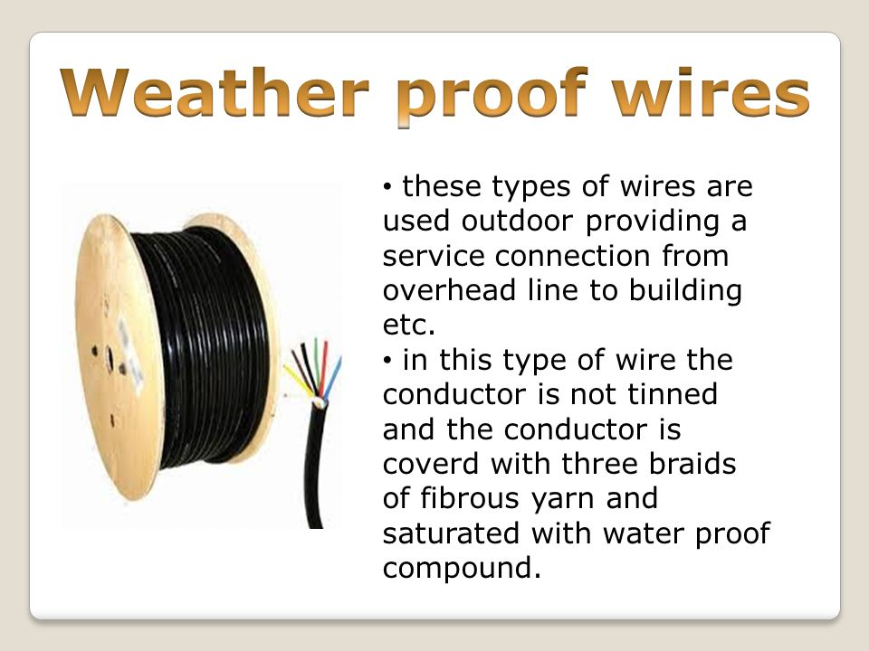 Weather proof wires these types of wires are used outdoor providing a service connection from overhead line to building etc.