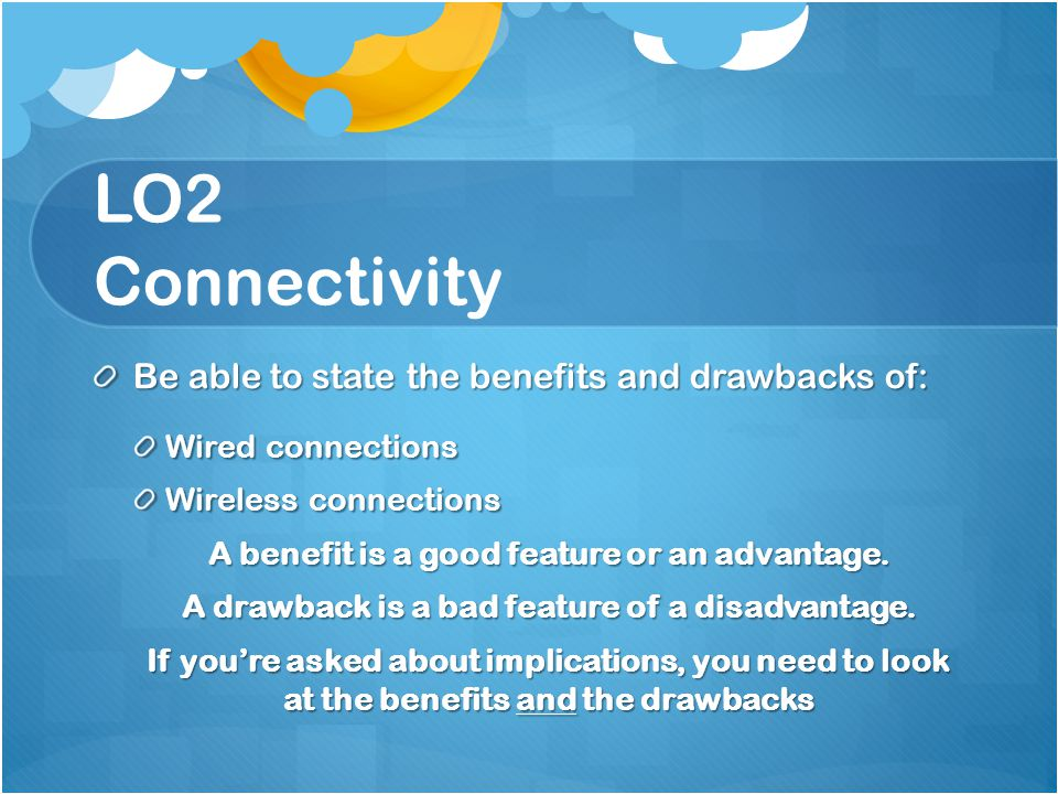 LO2 Connectivity Be able to state the benefits and drawbacks of: