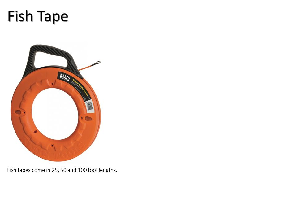 Fish Tape Fish tapes come in 25, 50 and 100 foot lengths.