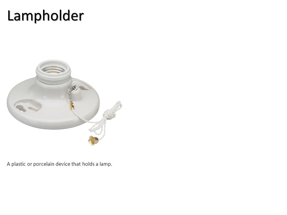 Lampholder A plastic or porcelain device that holds a lamp.