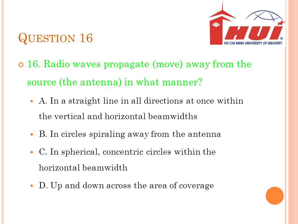Question 16 16. Radio waves propagate (move) away from the source (the antenna) in what manner
