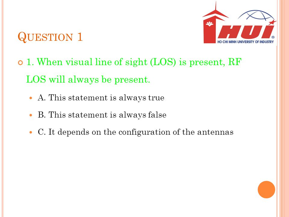 Question 1 1. When visual line of sight (LOS) is present, RF LOS will always be present. A. This statement is always true.