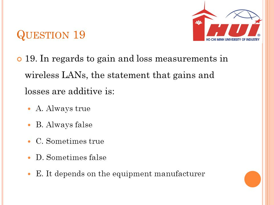Question 19 19. In regards to gain and loss measurements in wireless LANs, the statement that gains and losses are additive is: