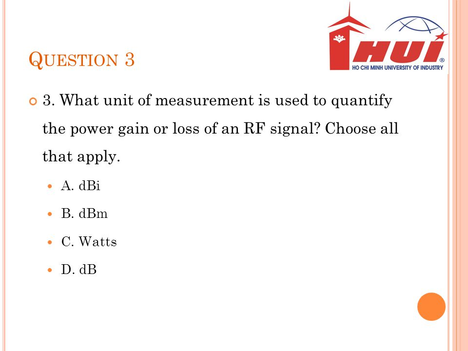 Question 3 3. What unit of measurement is used to quantify the power gain or loss of an RF signal Choose all that apply.