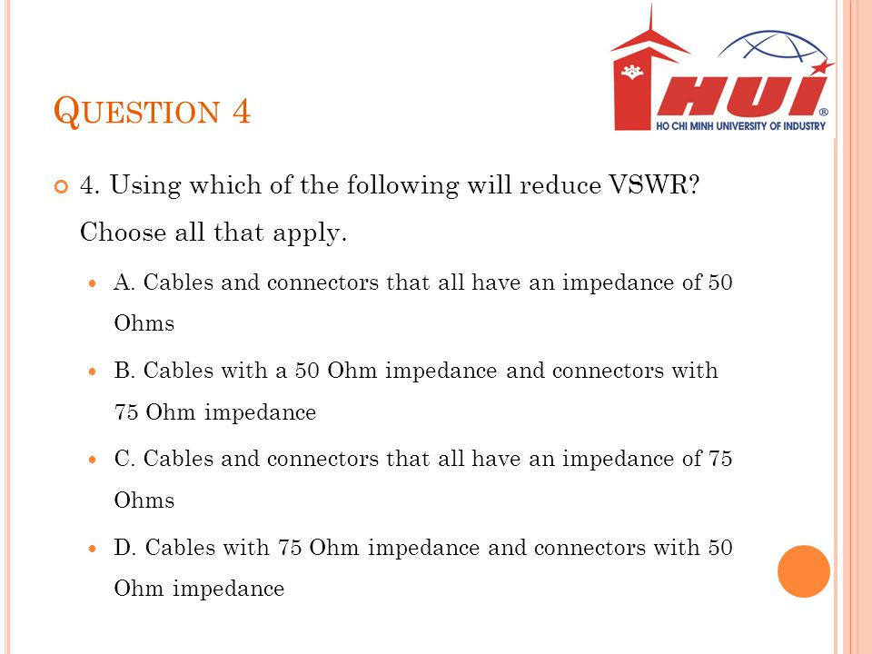 Question 4 4. Using which of the following will reduce VSWR Choose all that apply. A. Cables and connectors that all have an impedance of 50 Ohms.
