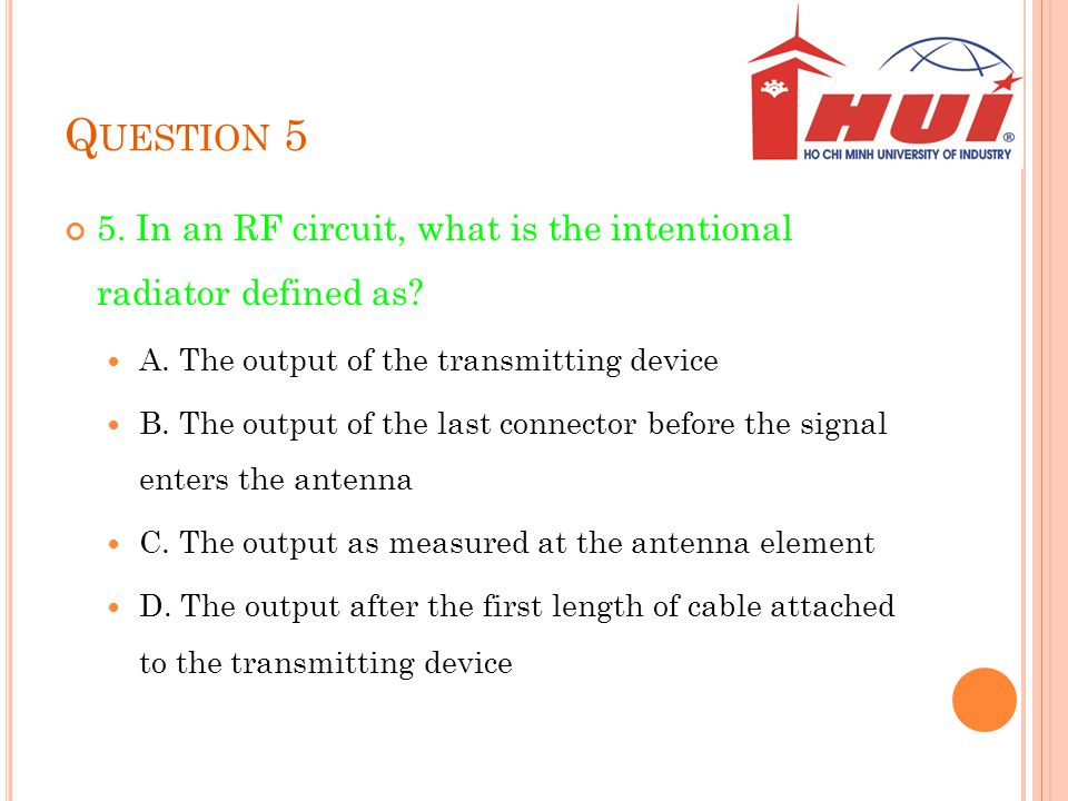 Question 5 5. In an RF circuit, what is the intentional radiator defined as A. The output of the transmitting device.
