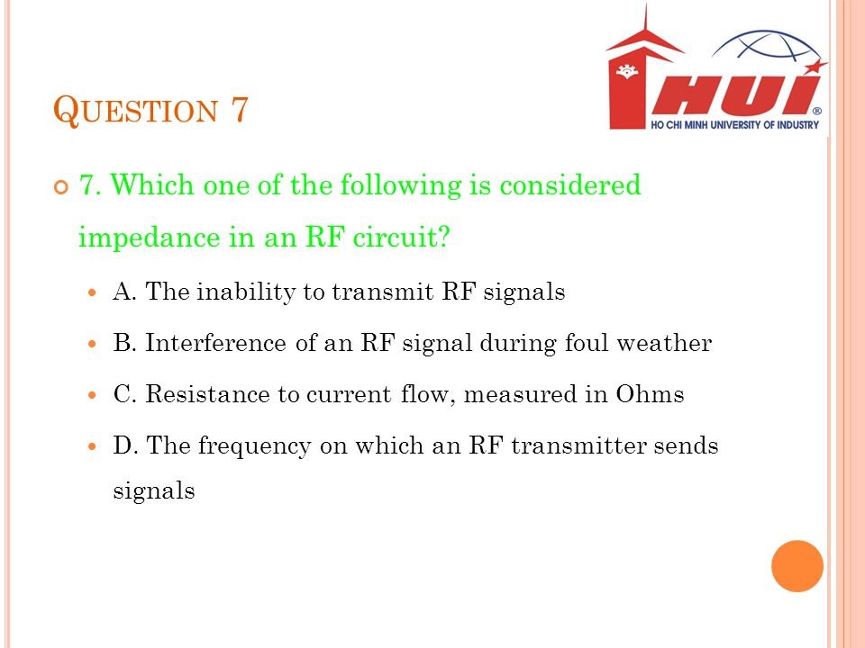 Question 7 7. Which one of the following is considered impedance in an RF circuit A. The inability to transmit RF signals.