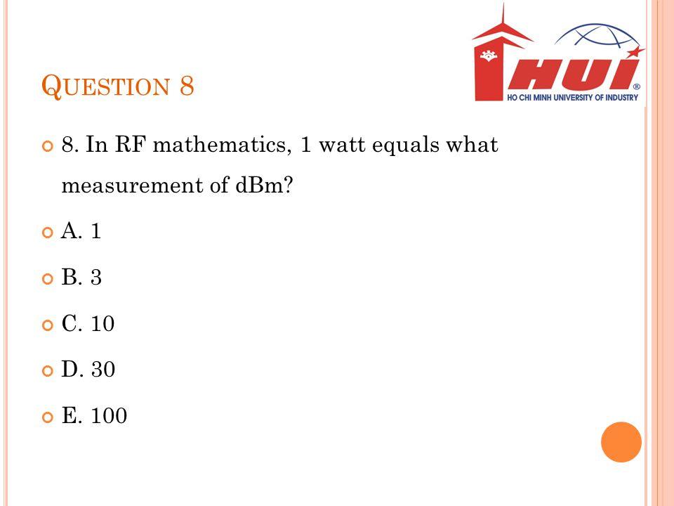 Question 8 8. In RF mathematics, 1 watt equals what measurement of dBm A. 1. B. 3. C. 10. D. 30.