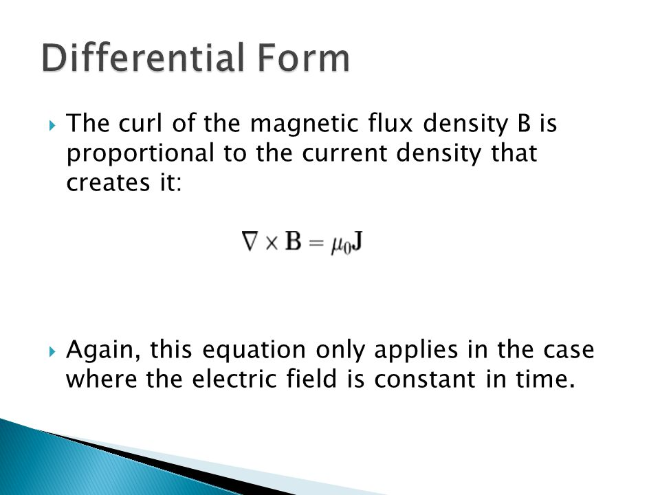 Differential Form The curl of the magnetic flux density B is proportional to the current density that creates it: