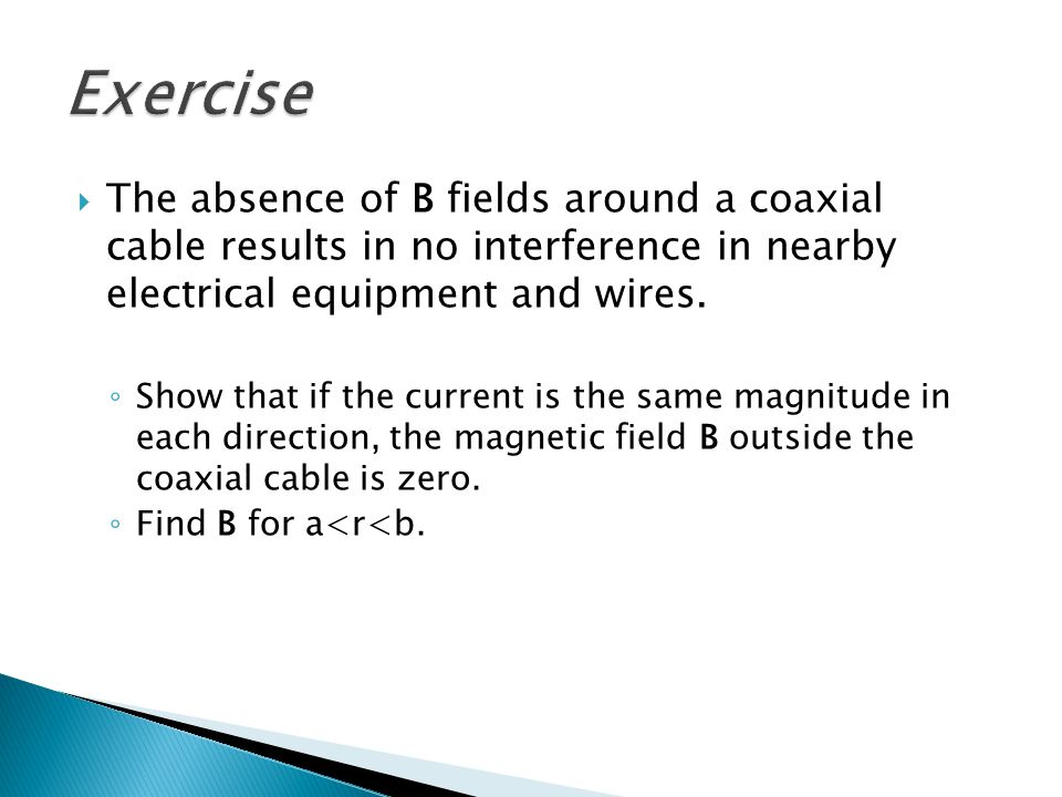 Exercise The absence of B fields around a coaxial cable results in no interference in nearby electrical equipment and wires.