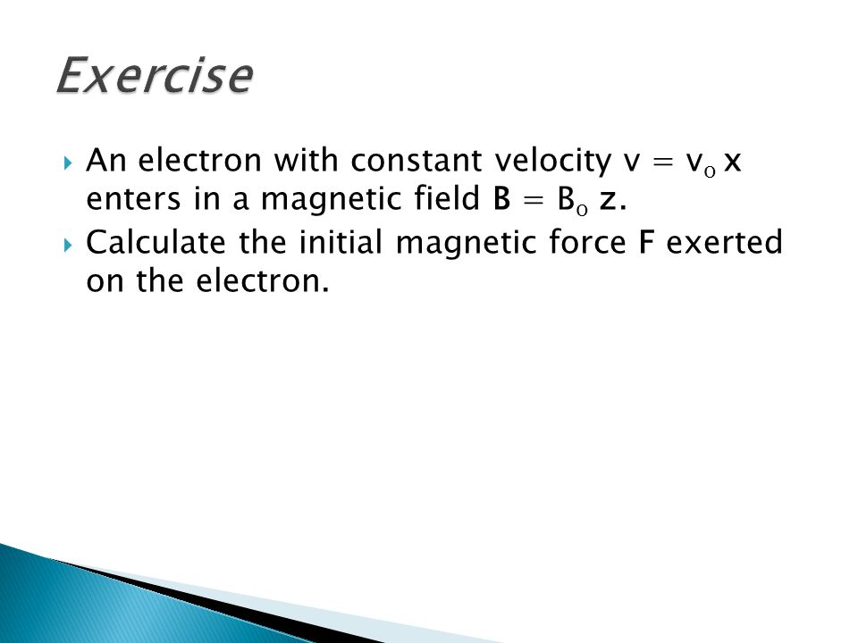 Exercise An electron with constant velocity v = vo x enters in a magnetic field B = Bo z.