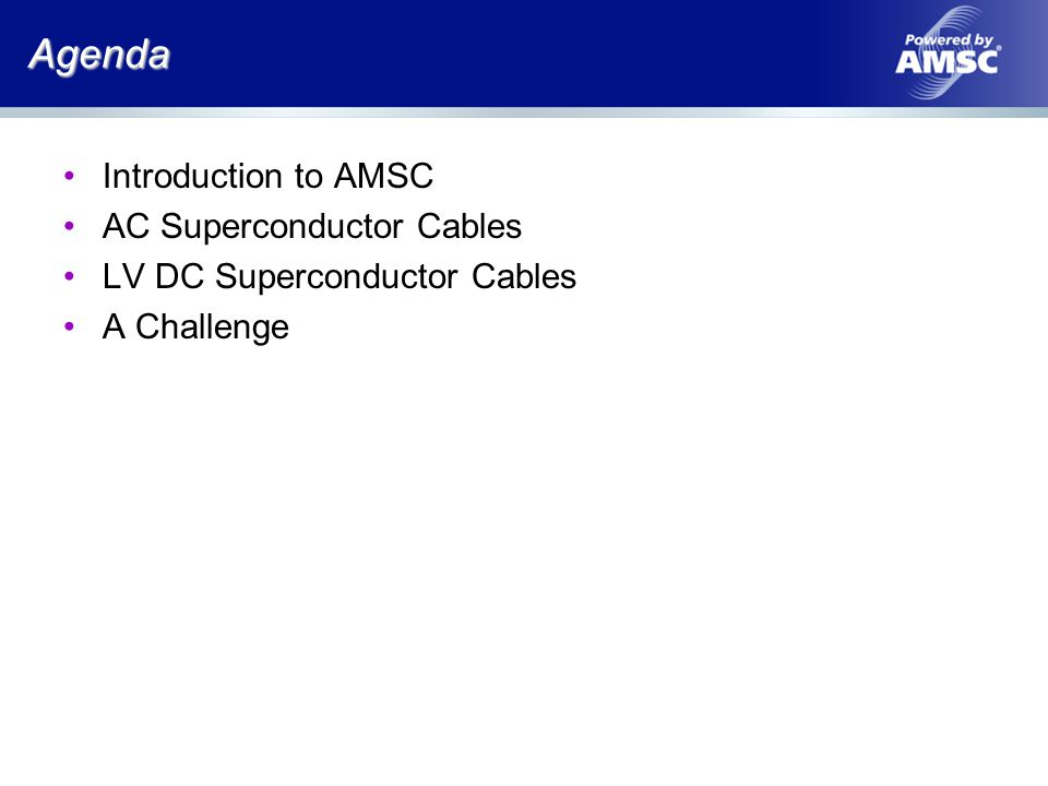 Agenda Introduction to AMSC AC Superconductor Cables