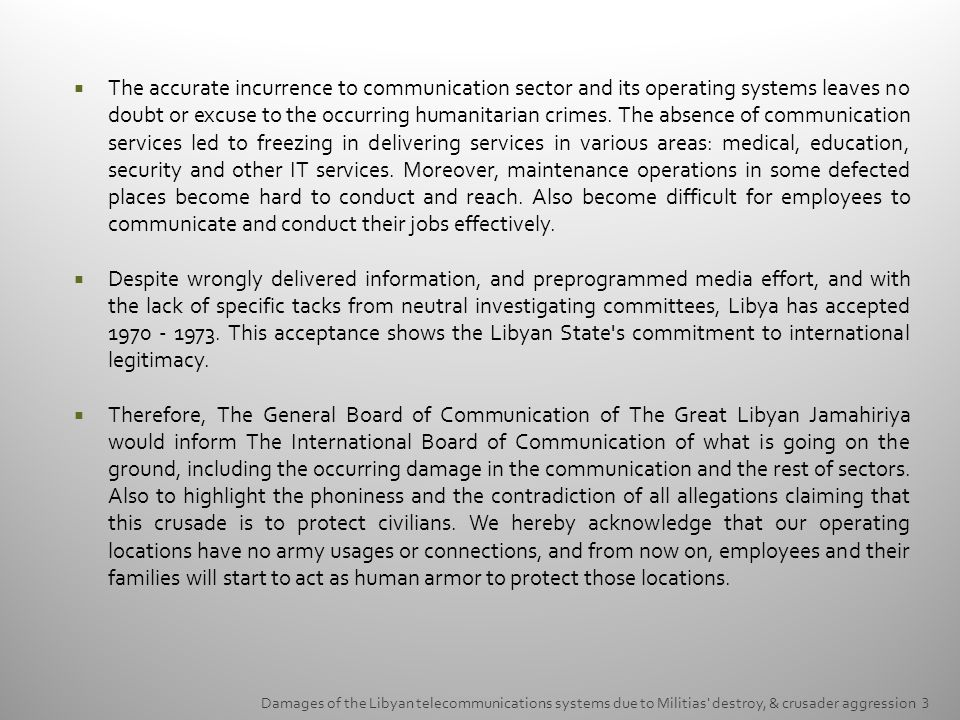 The accurate incurrence to communication sector and its operating systems leaves no doubt or excuse to the occurring humanitarian crimes. The absence of communication services led to freezing in delivering services in various areas: medical, education, security and other IT services. Moreover, maintenance operations in some defected places become hard to conduct and reach. Also become difficult for employees to communicate and conduct their jobs effectively.