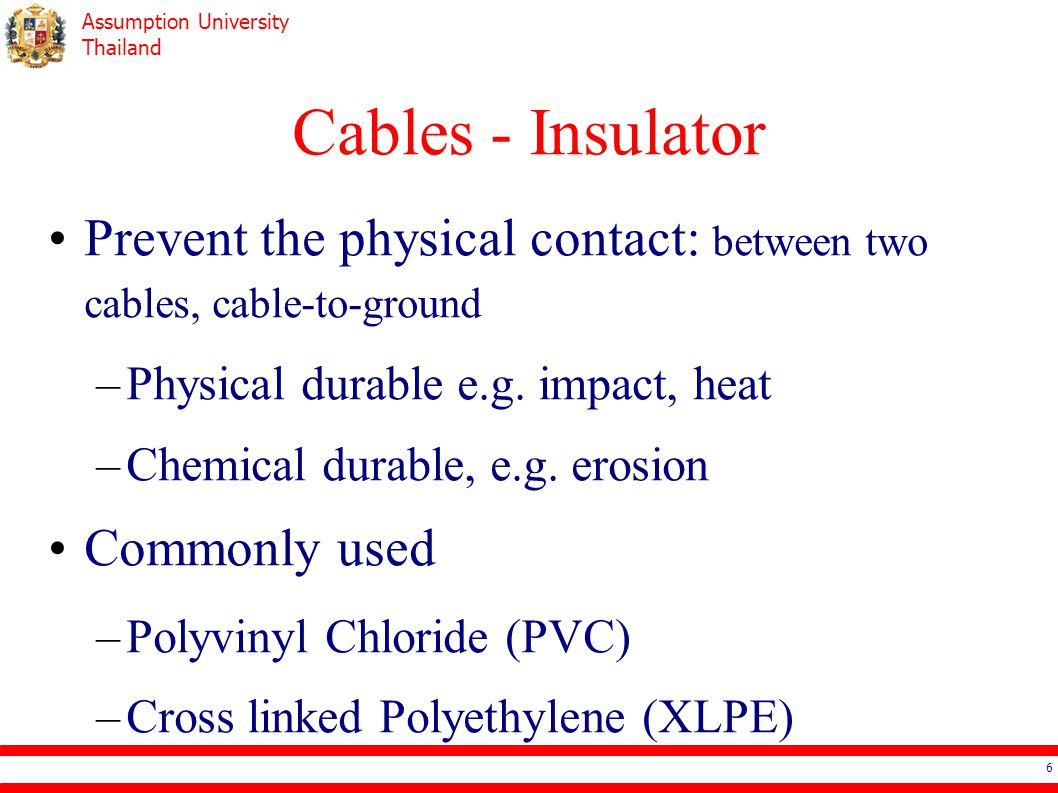Cables - Insulator Prevent the physical contact: between two cables, cable-to-ground. Physical durable e.g. impact, heat.