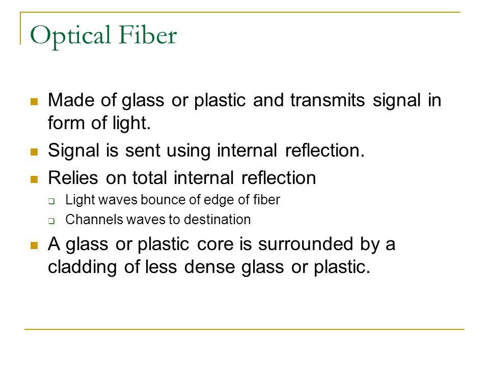 Optical Fiber Made of glass or plastic and transmits signal in form of light. Signal is sent using internal reflection.
