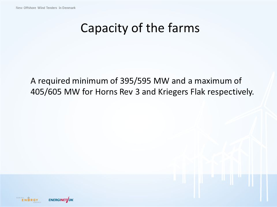 Capacity of the farms A required minimum of 395/595 MW and a maximum of 405/605 MW for Horns Rev 3 and Kriegers Flak respectively.