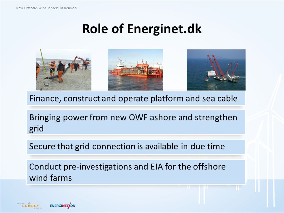 Role of Energinet.dk Finance, construct and operate platform and sea cable. Bringing power from new OWF ashore and strengthen grid.