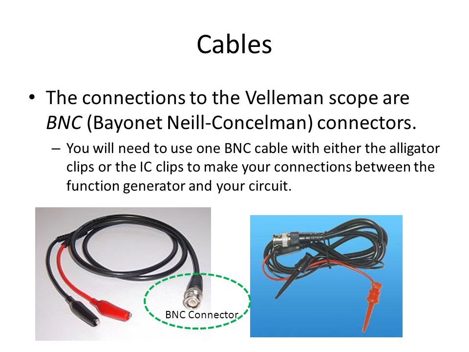 Cables The connections to the Velleman scope are BNC (Bayonet Neill-Concelman) connectors.